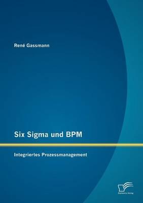 Six Sigma Und BPM: Integriertes Prozessmanagement (Paperback)