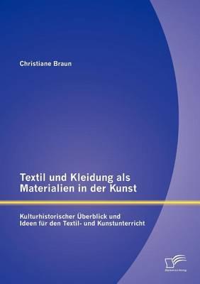 Textil Und Kleidung ALS Materialien in Der Kunst: Kulturhistorischer Berblick Und Ideen Fur Den Textil- Und Kunstunterricht (Paperback)