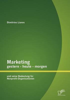 Marketing Gestern - Heute - Morgen Und Seine Bedeutung Fur Nonprofit-Organisationen (Paperback)