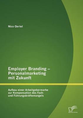 Employer Branding - Personalmarketing Mit Zukunft: Aufbau Einer Arbeitgebermarke Zur Kompensation Des Fach- Und F Hrungskr Ftemangels (Paperback)