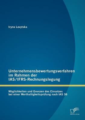 Unternehmensbewertungsverfahren Im Rahmen Der IAS/Ifrs-Rechnungslegung: M Glichkeiten Und Grenzen Des Einsatzes Bei Einer Werthaltigkeitspr Fung Nach IAS 36 (Paperback)