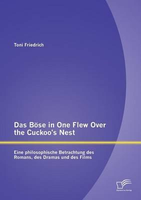 Das Bose in One Flew Over the Cuckoo's Nest: Eine Philosophische Betrachtung Des Romans, Des Dramas Und Des Films (Paperback)
