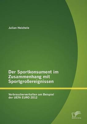 Der Sportkonsument Im Zusammenhang Mit Sportgro Ereignissen: Verbraucherverhalten Am Beispiel Der Uefa Euro 2012 (Paperback)