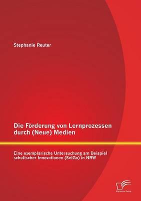 Die Foerderung von Lernprozessen durch (Neue) Medien: Eine exemplarische Untersuchung am Beispiel schulischer Innovationen (SelGo) in NRW (Paperback)