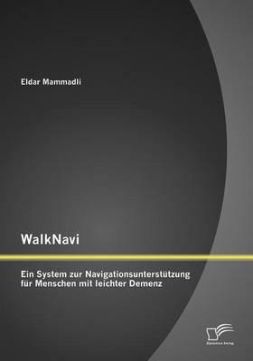 Walknavi - Ein System Zur Navigationsunterst Tzung Fur Menschen Mit Leichter Demenz (Paperback)