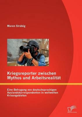 Kriegsreporter Zwischen Mythos Und Arbeitsrealit T: Eine Befragung Von Deutschsprachigen Auslandskorrespondenten in Weltweiten Krisengebieten (Paperback)