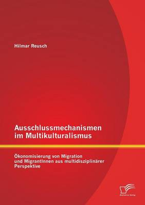 Ausschlussmechanismen Im Multikulturalismus: Okonomisierung Von Migration Und Migrantinnen Aus Multidisziplinarer Perspektive (Paperback)