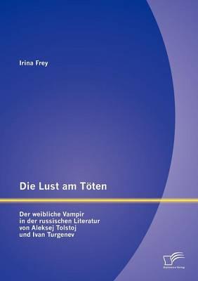 Die Lust Am T Ten - Der Weibliche Vampir in Der Russischen Literatur Von Aleksej Tolstoj Und Ivan Turgenev (Paperback)