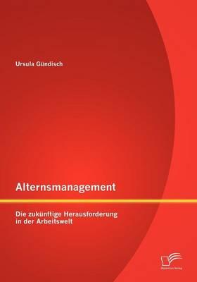 Alternsmanagement: Die Zukunftige Herausforderung in Der Arbeitswelt (Paperback)