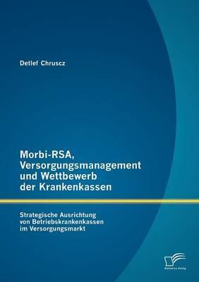 Morbi-Rsa, Versorgungsmanagement Und Wettbewerb Der Krankenkassen: Strategische Ausrichtung Von Betriebskrankenkassen Im Versorgungsmarkt (Paperback)