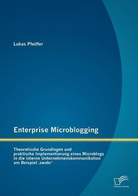 Enterprise Microblogging: Theoretische Grundlagen Und Praktische Implementierung Eines Microblogs in Die Interne Unternehmenskommunikation Am Beispiel Swabr' (Paperback)