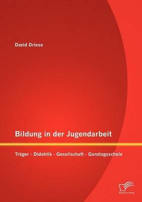 Bildung in Der Jugendarbeit: Tr Ger - Didaktik - Gesellschaft - Ganztagsschule (Paperback)