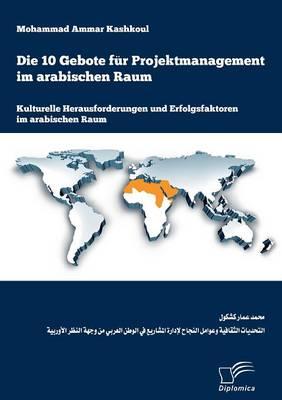 Die 10 Gebote Fur Projektmanagement Im Arabischen Raum: Kulturelle Herausforderungen Und Erfolgsfaktoren Im Arabischen Raum (Paperback)
