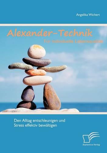 Alexander-Technik Fur Individuelle Lebensqualit T: Den Alltag Entschleunigen Und Stress Effektiv Bew Ltigen (Paperback)