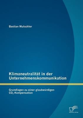 Klimaneutralit T in Der Unternehmenskommunikation: Grundlagen Zu Einer Glaubw Rdigen Co2-Kompensation (Paperback)