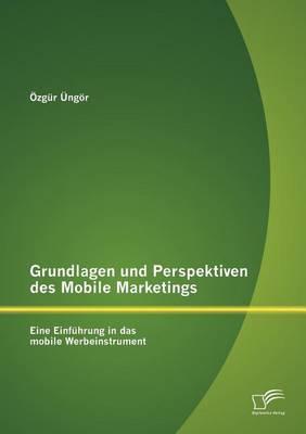 Grundlagen Und Perspektiven Des Mobile Marketings: Eine Einf Hrung in Das Mobile Werbeinstrument (Paperback)