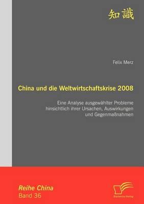 China Und Die Weltwirtschaftskrise 2008: Eine Analyse Ausgew Hlter Probleme Hinsichtlich Ihrer Ursachen, Auswirkungen Und Gegenma Nahmen (Paperback)