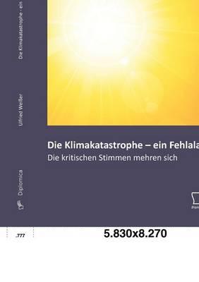 Die Klimakatastrophe - Ein Fehlalarm? Die Kritischen Stimmen Mehren Sich (Paperback)