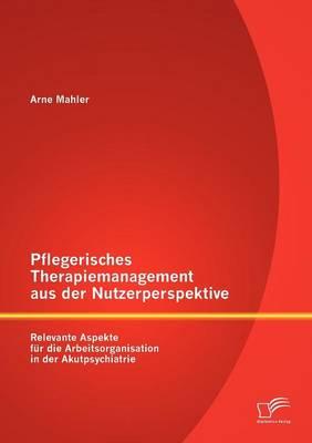 Pflegerisches Therapiemanagement Aus Der Nutzerperspektive: Relevante Aspekte Fur Die Arbeitsorganisation in Der Akutpsychiatrie (Paperback)