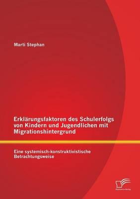 Erklarungsfaktoren Des Schulerfolgs Von Kindern Und Jugendlichen Mit Migrationshintergrund: Eine Systemisch-Konstruktivistische Betrachtungsweise (Paperback)