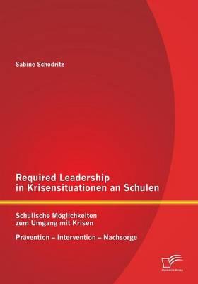 Required Leadership in Krisensituationen an Schulen: Schulische Moglichkeiten Zum Umgang Mit Krisen - Pravention - Intervention - Nachsorge (Paperback)