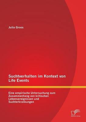 Suchtverhalten Im Kontext Von Life Events: Eine Empirische Untersuchung Zum Zusammenhang Von Kritischen Lebensereignissen Und Suchterkrankungen (Paperback)