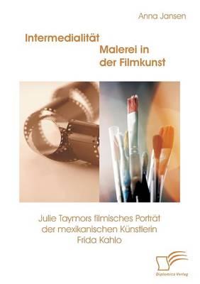 Intermedialitat - Malerei in Der Filmkunst: Julie Taymors Filmisches Portrat Der Mexikanischen Kunstlerin Frida Kahlo (Paperback)