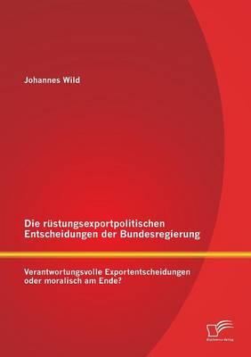 Die Rustungsexportpolitischen Entscheidungen Der Bundesregierung: Verantwortungsvolle Exportentscheidungen Oder Moralisch Am Ende? (Paperback)