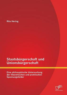 Staatsburgerschaft Und Unionsburgerschaft: Eine Philosophische Untersuchung Der Theoretischen Und Praktischen Spannungsfelder (Paperback)