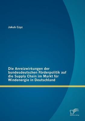 Anreizwirkungen Der Bundesdeutschen Furderpolitik Auf Die Supply Chain Im Markt Fur Windenergie in Deutschland (Paperback)