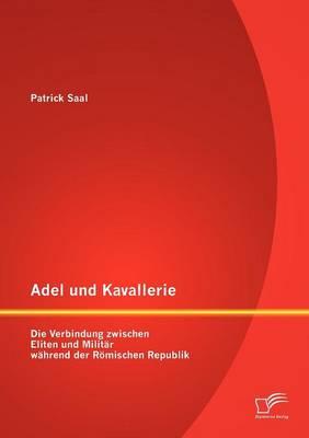 Adel Und Kavallerie: Die Verbindung Zwischen Eliten Und Milit R W Hrend Der R Mischen Republik (Paperback)