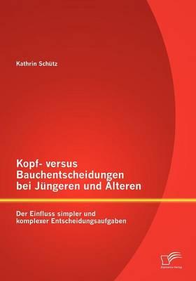 Kopf- Versus Bauchentscheidungen Bei J Ngeren Und Lteren: Der Einfluss Simpler Und Komplexer Entscheidungsaufgaben (Paperback)