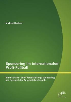 Sponsoring Im Internationalen Profi-Fu Ball: Mannschafts- Oder Veranstaltungssponsoring Am Beispiel Der Automobilwirtschaft (Paperback)