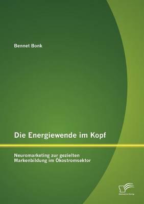 Die Energiewende Im Kopf: Neuromarketing Zur Gezielten Markenbildung Im Kostromsektor (Paperback)