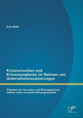 Krisenursachen Und Krisensymptome Im Rahmen Von Unternehmenssanierungen: Erkennen Der Ursachen Und Wirkungsweisen Anhand Eines Ursachen-Wirkungsmodell (Paperback)