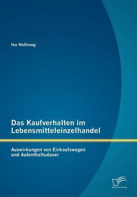 Das Kaufverhalten Im Lebensmitteleinzelhandel: Auswirkungen Von Einkaufswegen Und Aufenthaltsdauer (Paperback)