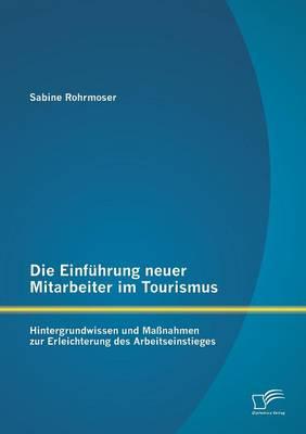 Die Einfuhrung Neuer Mitarbeiter Im Tourismus. Hintergrundwissen Und Massnahmen Zur Erleichterung Des Arbeitseinstieges (Paperback)