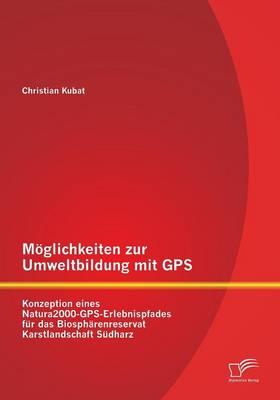 Moglichkeiten Zur Umweltbildung Mit GPS: Konzeption Eines Natura2000-GPS-Erlebnispfades Fur Das Biospharenreservat Karstlandschaft Sudharz (Paperback)