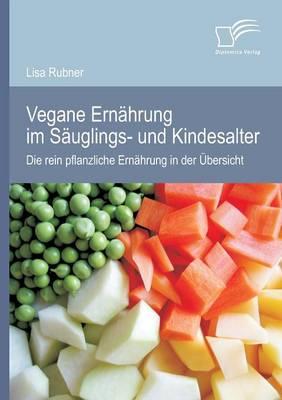 Vegane Ernahrung Im Sauglings- Und Kindesalter: Die Rein Pflanzliche Ernahrung in Der Ubersicht (Paperback)