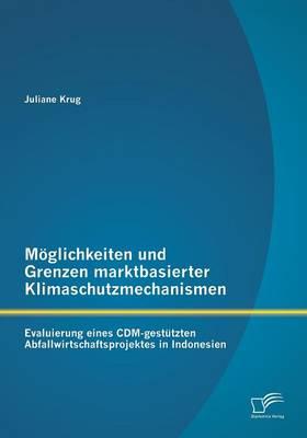 Moglichkeiten Und Grenzen Marktbasierter Klimaschutzmechanismen: Evaluierung Eines CDM-Gestutzten Abfallwirtschaftsprojektes in Indonesien (Paperback)
