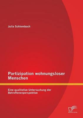Partizipation Wohnungsloser Menschen: Eine Qualitative Untersuchung Der Betroffenenperspektive (Paperback)