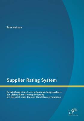 Supplier Rating System: Entwicklung Eines Lieferantenbewertungssystems Zur Lieferantenstammoptimierung Am Beispiel Eines Kleinen Handelsuntern (Paperback)
