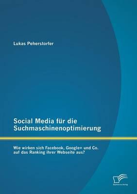 Social Media Fur Die Suchmaschinenoptimierung: Wie Wirken Sich Facebook, Google+ Und Co. Auf Das Ranking Ihrer Webseite Aus? (Paperback)
