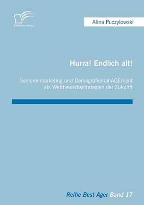 Hurra! Endlich Alt! Seniorenmarketing Und Demografiemanagement ALS Wettbewerbsstrategien Der Zukunft (Paperback)