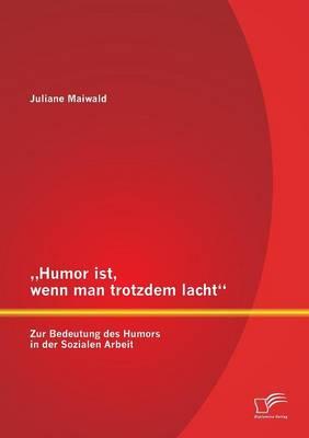 Humor Ist, Wenn Man Trotzdem Lacht - Zur Bedeutung Des Humors in Der Sozialen Arbeit (Paperback)