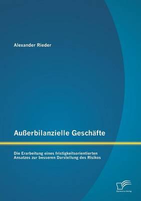 Ausserbilanzielle Geschafte: Die Erarbeitung Eines Fristigkeitsorientierten Ansatzes Zur Besseren Darstellung Des Risikos (Paperback)