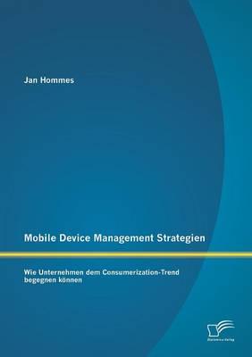 Mobile Device Management Strategien: Wie Unternehmen Dem Consumerization-Trend Begegnen Konnen (Paperback)