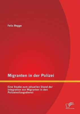 Migranten in Der Polizei: Eine Studie Zum Aktuellen Stand Der Integration Von Migranten in Den Polizeivollzugsdienst (Paperback)