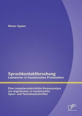 Sprachkontaktforschung - Lehnworter in Franzosischen Printmedien: Eine Computerunterstutzte Korpusanalyse Von Anglizismen in Franzosischen Sport- Und (Paperback)