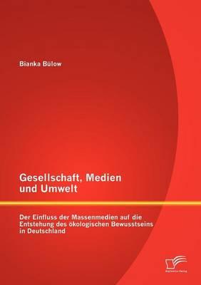 Gesellschaft, Medien Und Umwelt: Der Einfluss Der Massenmedien Auf Die Entstehung Des Kologischen Bewusstseins in Deutschland (Paperback)